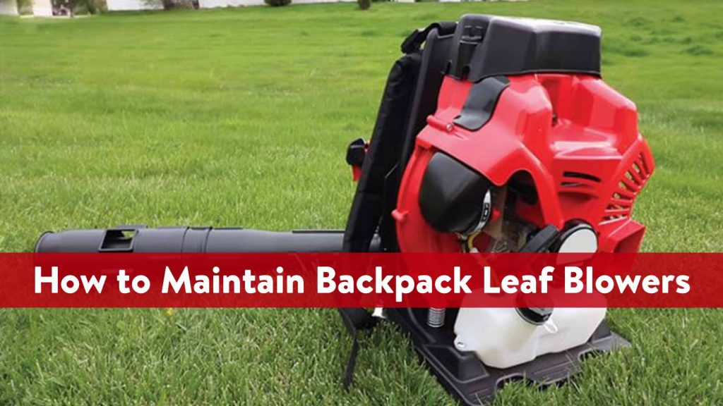How to Maintain Backpack Leaf Blowers