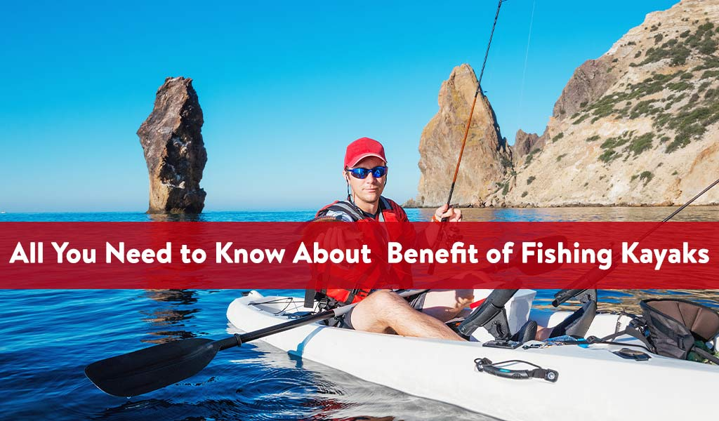 All You Need to Know About Benefit of Fishing Kayaks